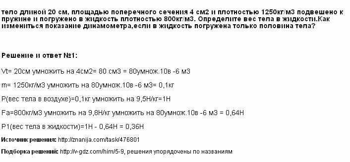 Решение <p>тело длиной 20 см, площадью поперечного сечения 4 см2 и плотностью 1250кг/м3 подвешено к пружине и погружено в жидкость плотностью 800кг/м3. Определите вес тела в жидкости.Как измениться показание динамометра,если в жидкость погружена только половина тела?</p> <p></p>