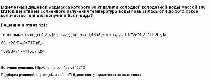 Решение <p>В железный душевой бак,масса которого 60 кг,налили холодной колодезной воды массой 100 кг.Под действием солнечного излучения температура воды повысилась от 4 до 30*С.Какое количество теплоты получили бак и вода?</p>