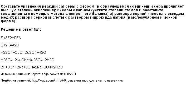Решение Составьте уравнения реакций : а) серы с фтором (в образующемся соединении сера проявляет высшую степень окисления); б) серы с калием (укажите степени атомов и расставьте коофициенты с помощью метода электронного баланса) в) раствора серной кислоты с оксидом меди3; раствора серной кислоты с раствором гидроксида натрия (в молекулярном и ионной форме)